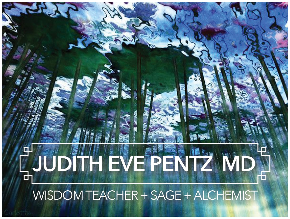 Judith Eve Pentz, M.D. + Wisdom Teacher + Sage + Alchemist